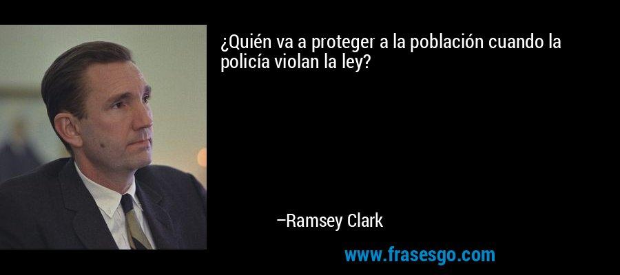 ¿Quién va a proteger a la población cuando la policía violan la ley? – Ramsey Clark