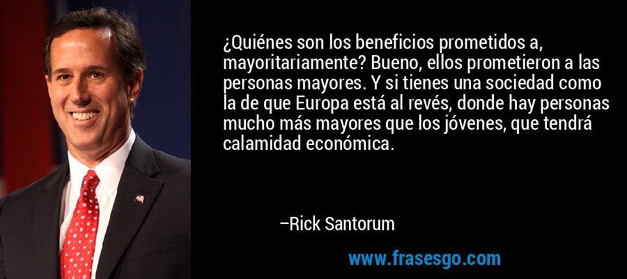 ¿Quiénes son los beneficios prometidos a, mayoritariamente? Bueno, ellos prometieron a las personas mayores. Y si tienes una sociedad como la de que Europa está al revés, donde hay personas mucho más mayores que los jóvenes, que tendrá calamidad económica. – Rick Santorum