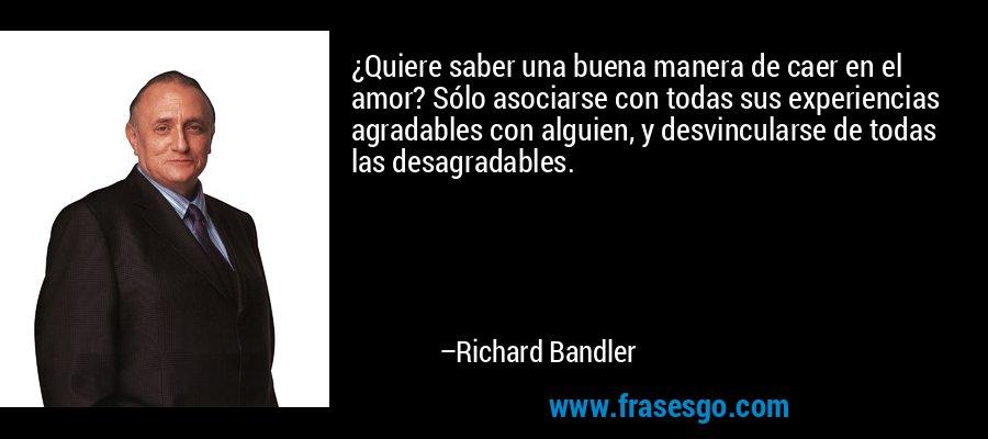 ¿Quiere saber una buena manera de caer en el amor? Sólo asociarse con todas sus experiencias agradables con alguien, y desvincularse de todas las desagradables. – Richard Bandler