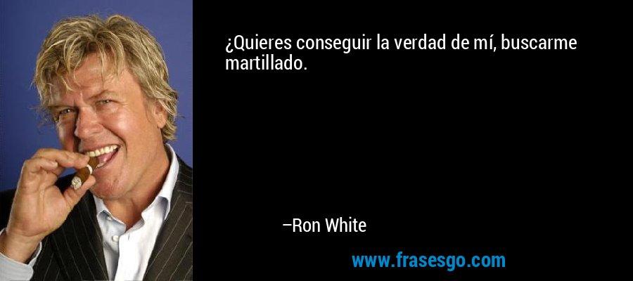 ¿Quieres conseguir la verdad de mí, buscarme martillado. – Ron White