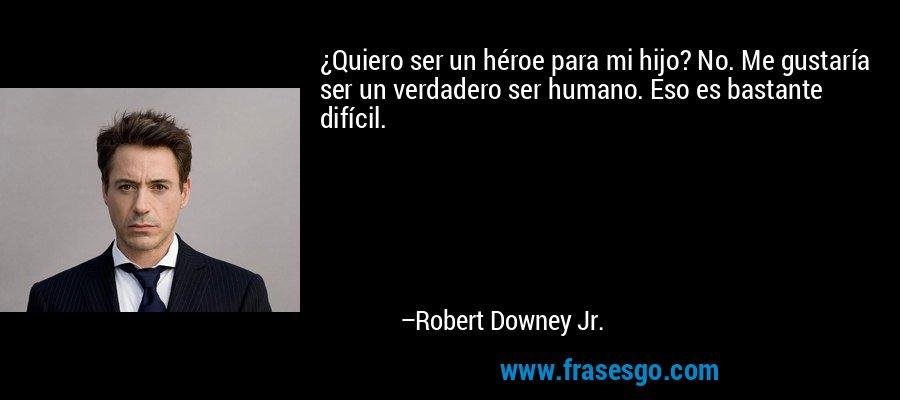 ¿Quiero ser un héroe para mi hijo? No. Me gustaría ser un verdadero ser humano. Eso es bastante difícil. – Robert Downey Jr.
