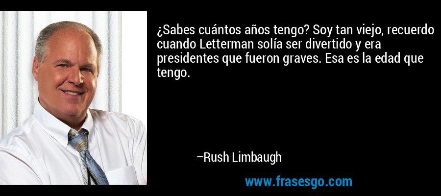 ¿Sabes cuántos años tengo? Soy tan viejo, recuerdo cuando Letterman solía ser divertido y era presidentes que fueron graves. Esa es la edad que tengo. – Rush Limbaugh