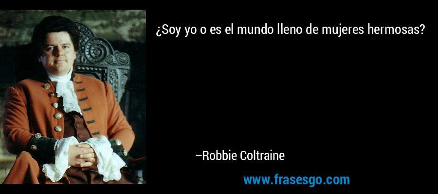 ¿Soy yo o es el mundo lleno de mujeres hermosas? – Robbie Coltraine