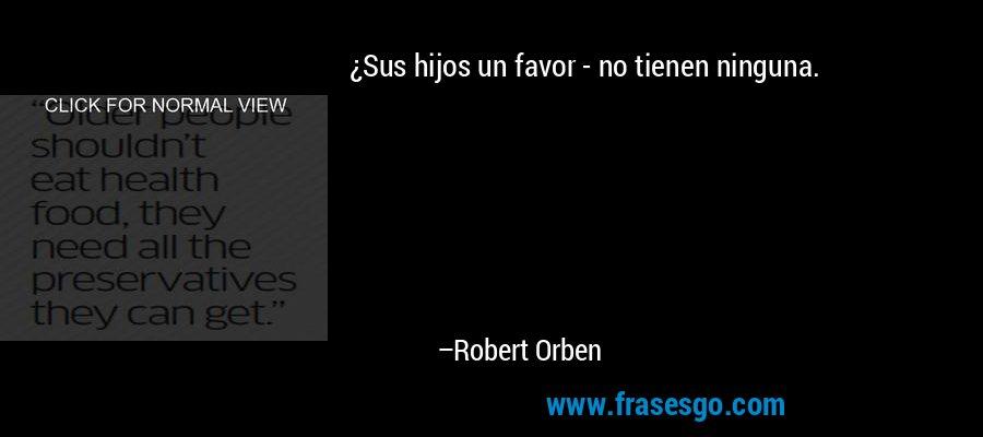 ¿Sus hijos un favor - no tienen ninguna. – Robert Orben