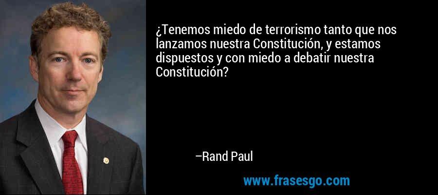 ¿Tenemos miedo de terrorismo tanto que nos lanzamos nuestra Constitución, y estamos dispuestos y con miedo a debatir nuestra Constitución? – Rand Paul