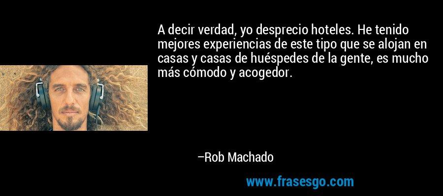 A decir verdad, yo desprecio hoteles. He tenido mejores experiencias de este tipo que se alojan en casas y casas de huéspedes de la gente, es mucho más cómodo y acogedor. – Rob Machado