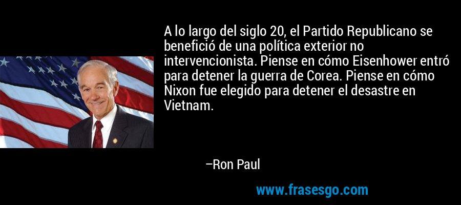 A lo largo del siglo 20, el Partido Republicano se benefició de una política exterior no intervencionista. Piense en cómo Eisenhower entró para detener la guerra de Corea. Piense en cómo Nixon fue elegido para detener el desastre en Vietnam. – Ron Paul