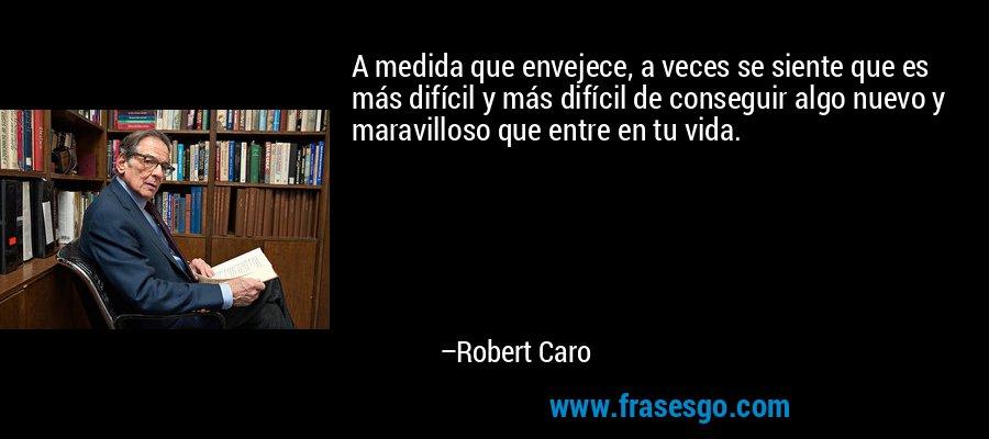 A medida que envejece, a veces se siente que es más difícil y más difícil de conseguir algo nuevo y maravilloso que entre en tu vida. – Robert Caro
