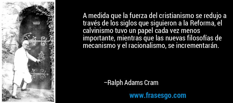 A medida que la fuerza del cristianismo se redujo a través de los siglos que siguieron a la Reforma, el calvinismo tuvo un papel cada vez menos importante, mientras que las nuevas filosofías de mecanismo y el racionalismo, se incrementarán. – Ralph Adams Cram