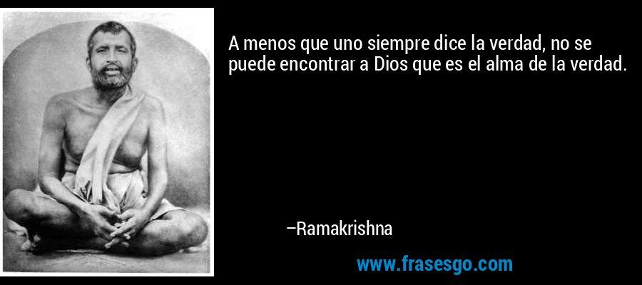 A menos que uno siempre dice la verdad, no se puede encontrar a Dios que es el alma de la verdad. – Ramakrishna