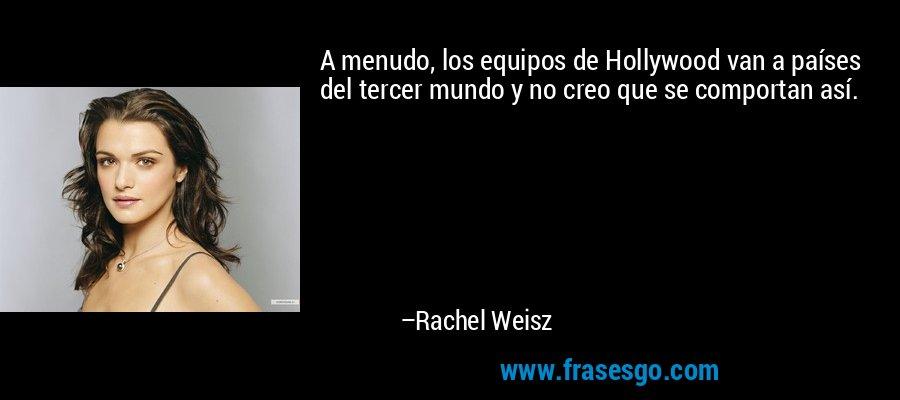 A menudo, los equipos de Hollywood van a países del tercer mundo y no creo que se comportan así. – Rachel Weisz