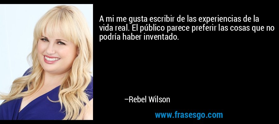 A mi me gusta escribir de las experiencias de la vida real. El público parece preferir las cosas que no podría haber inventado. – Rebel Wilson