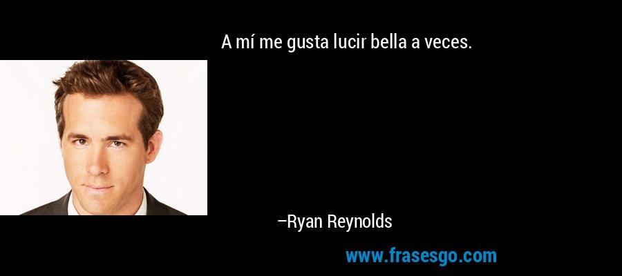 A mí me gusta lucir bella a veces. – Ryan Reynolds