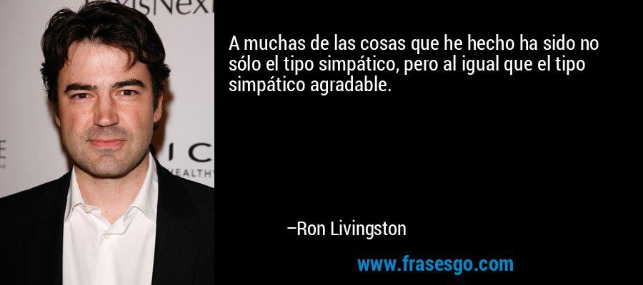 A muchas de las cosas que he hecho ha sido no sólo el tipo simpático, pero al igual que el tipo simpático agradable. – Ron Livingston