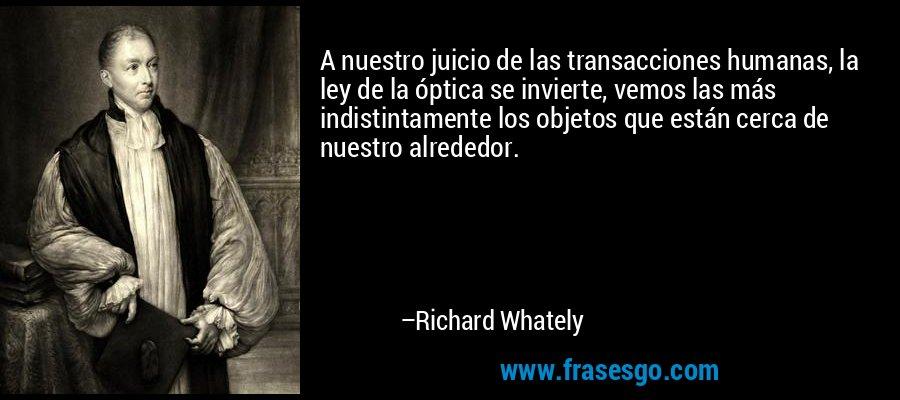 A nuestro juicio de las transacciones humanas, la ley de la óptica se invierte, vemos las más indistintamente los objetos que están cerca de nuestro alrededor. – Richard Whately