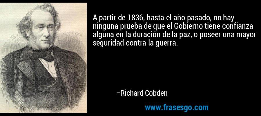 A partir de 1836, hasta el año pasado, no hay ninguna prueba de que el Gobierno tiene confianza alguna en la duración de la paz, o poseer una mayor seguridad contra la guerra. – Richard Cobden