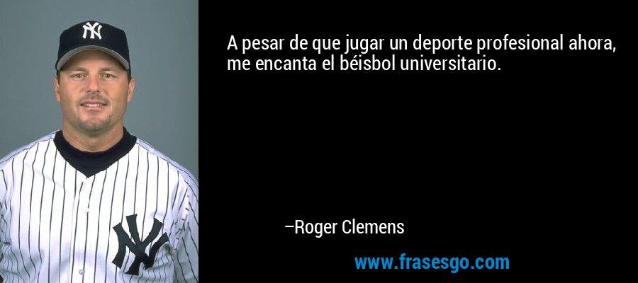 A pesar de que jugar un deporte profesional ahora, me encanta el béisbol universitario. – Roger Clemens