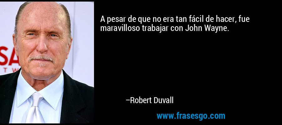 A pesar de que no era tan fácil de hacer, fue maravilloso trabajar con John Wayne. – Robert Duvall