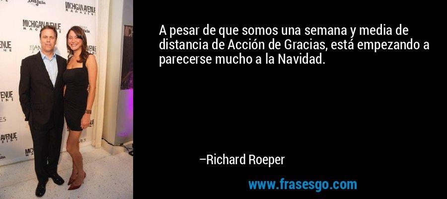 A pesar de que somos una semana y media de distancia de Acción de Gracias, está empezando a parecerse mucho a la Navidad. – Richard Roeper