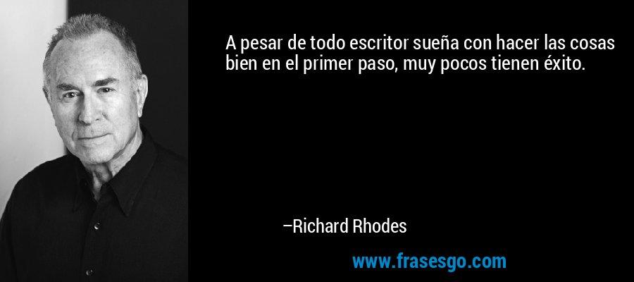 A pesar de todo escritor sueña con hacer las cosas bien en el primer paso, muy pocos tienen éxito. – Richard Rhodes