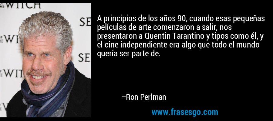 A principios de los años 90, cuando esas pequeñas películas de arte comenzaron a salir, nos presentaron a Quentin Tarantino y tipos como él, y el cine independiente era algo que todo el mundo quería ser parte de. – Ron Perlman