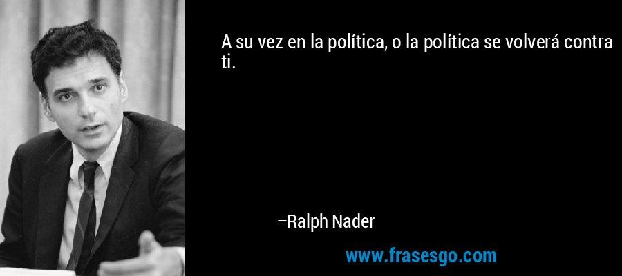 A su vez en la política, o la política se volverá contra ti. – Ralph Nader