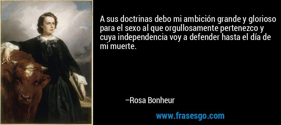A sus doctrinas debo mi ambición grande y glorioso para el sexo al que orgullosamente pertenezco y cuya independencia voy a defender hasta el día de mi muerte. – Rosa Bonheur