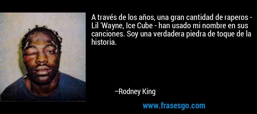A través de los años, una gran cantidad de raperos - Lil 'Wayne, Ice Cube - han usado mi nombre en sus canciones. Soy una verdadera piedra de toque de la historia. – Rodney King
