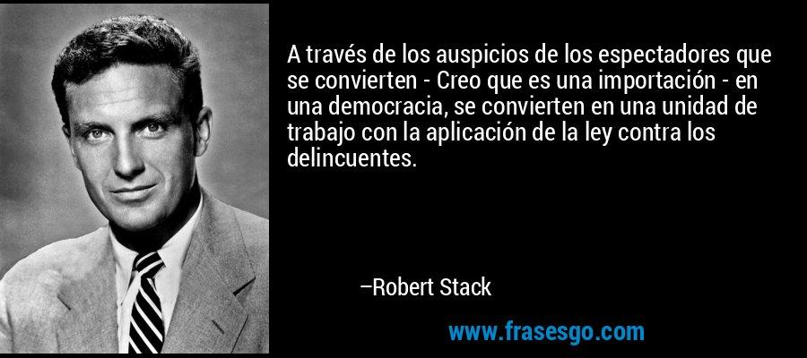 A través de los auspicios de los espectadores que se convierten - Creo que es una importación - en una democracia, se convierten en una unidad de trabajo con la aplicación de la ley contra los delincuentes. – Robert Stack