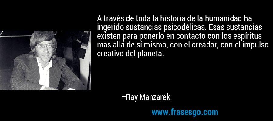 A través de toda la historia de la humanidad ha ingerido sustancias psicodélicas. Esas sustancias existen para ponerlo en contacto con los espíritus más allá de sí mismo, con el creador, con el impulso creativo del planeta. – Ray Manzarek