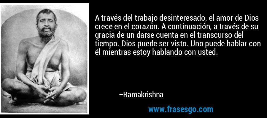 A través del trabajo desinteresado, el amor de Dios crece en el corazón. A continuación, a través de su gracia de un darse cuenta en el transcurso del tiempo. Dios puede ser visto. Uno puede hablar con él mientras estoy hablando con usted. – Ramakrishna