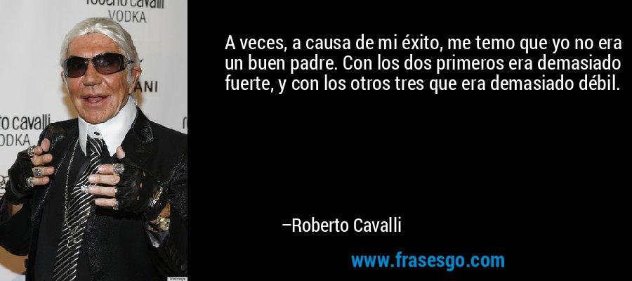 A veces, a causa de mi éxito, me temo que yo no era un buen padre. Con los dos primeros era demasiado fuerte, y con los otros tres que era demasiado débil. – Roberto Cavalli