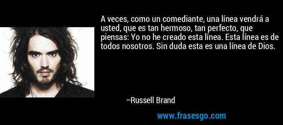 A veces, como un comediante, una línea vendrá a usted, que es tan hermoso, tan perfecto, que piensas: Yo no he creado esta línea. Esta línea es de todos nosotros. Sin duda esta es una línea de Dios. – Russell Brand