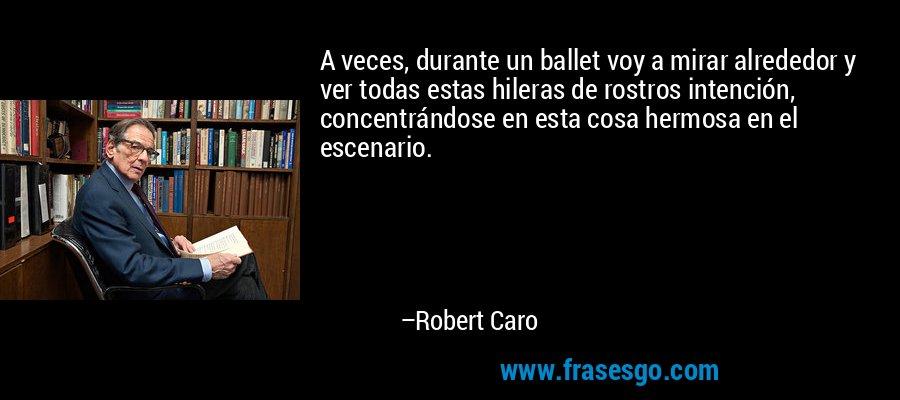 A veces, durante un ballet voy a mirar alrededor y ver todas estas hileras de rostros intención, concentrándose en esta cosa hermosa en el escenario. – Robert Caro