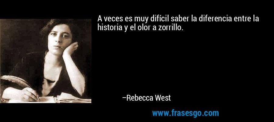 A veces es muy difícil saber la diferencia entre la historia y el olor a zorrillo. – Rebecca West