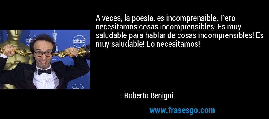 A veces, la poesía, es incomprensible. Pero necesitamos cosas incomprensibles! Es muy saludable para hablar de cosas incomprensibles! Es muy saludable! Lo necesitamos! – Roberto Benigni