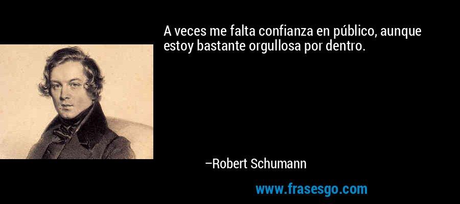 A veces me falta confianza en público, aunque estoy bastante orgullosa por dentro. – Robert Schumann