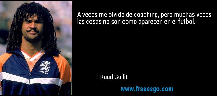 A veces me olvido de coaching, pero muchas veces las cosas no son como aparecen en el fútbol. – Ruud Gullit