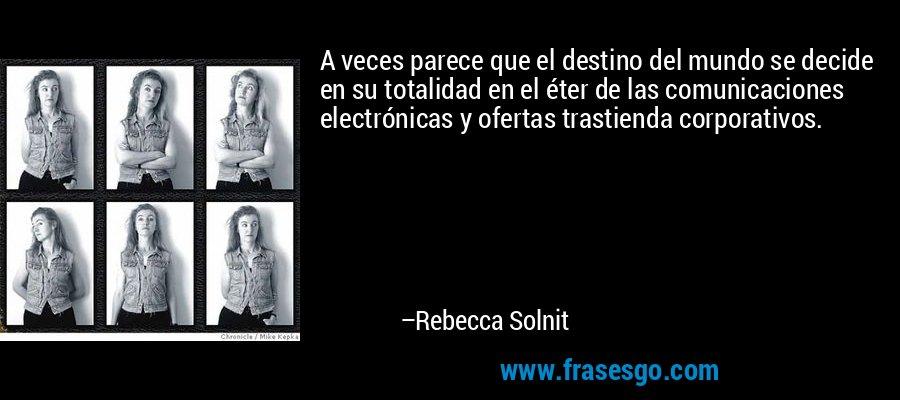A veces parece que el destino del mundo se decide en su totalidad en el éter de las comunicaciones electrónicas y ofertas trastienda corporativos. – Rebecca Solnit