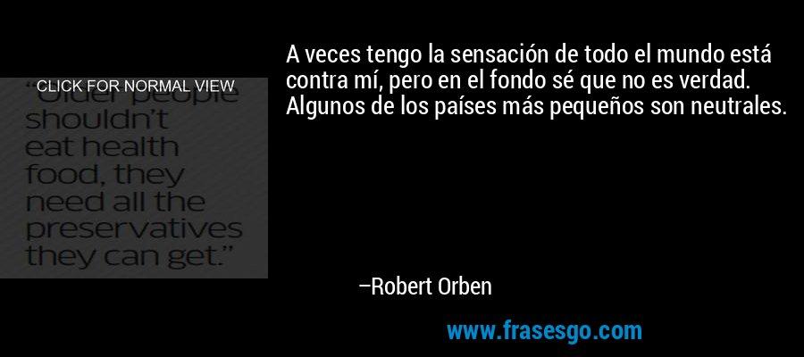 A veces tengo la sensación de todo el mundo está contra mí, pero en el fondo sé que no es verdad. Algunos de los países más pequeños son neutrales. – Robert Orben
