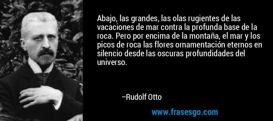 Abajo, las grandes, las olas rugientes de las vacaciones de mar contra la profunda base de la roca. Pero por encima de la montaña, el mar y los picos de roca las flores ornamentación eternos en silencio desde las oscuras profundidades del universo. – Rudolf Otto