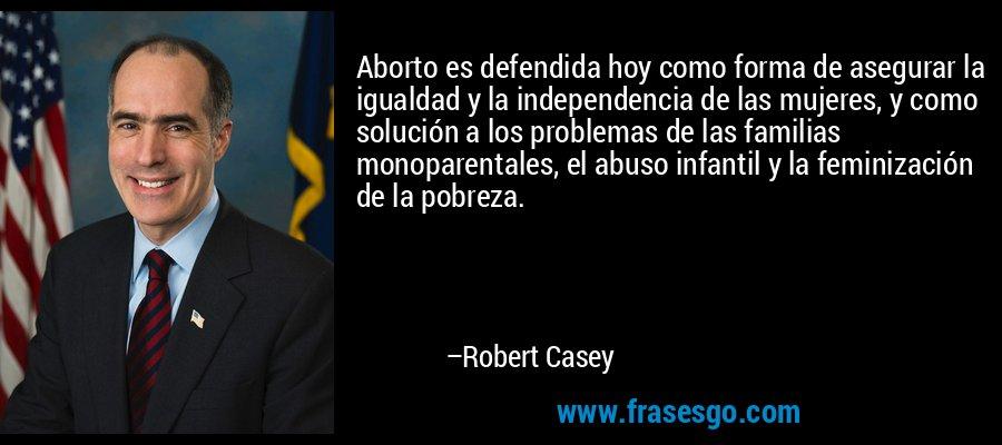 Aborto es defendida hoy como forma de asegurar la igualdad y la independencia de las mujeres, y como solución a los problemas de las familias monoparentales, el abuso infantil y la feminización de la pobreza. – Robert Casey