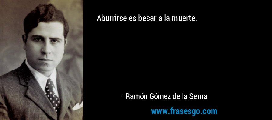 Aburrirse es besar a la muerte. – Ramón Gómez de la Serna