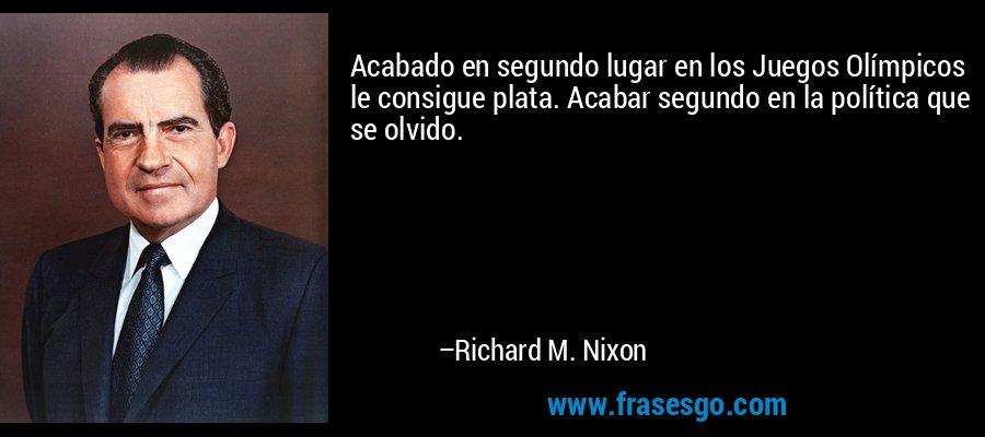 Acabado en segundo lugar en los Juegos Olímpicos le consigue plata. Acabar segundo en la política que se olvido. – Richard M. Nixon