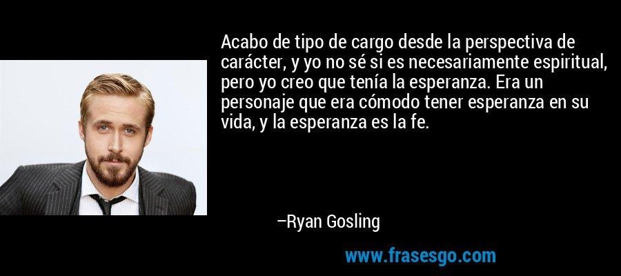 Acabo de tipo de cargo desde la perspectiva de carácter, y yo no sé si es necesariamente espiritual, pero yo creo que tenía la esperanza. Era un personaje que era cómodo tener esperanza en su vida, y la esperanza es la fe. – Ryan Gosling