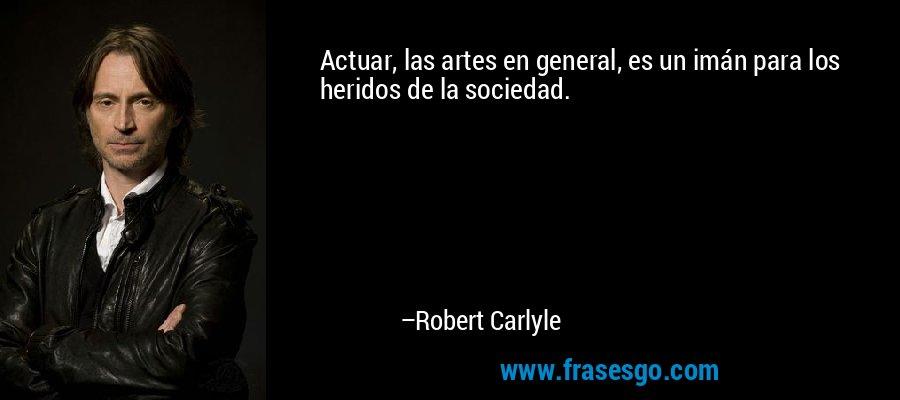 Actuar, las artes en general, es un imán para los heridos de la sociedad. – Robert Carlyle
