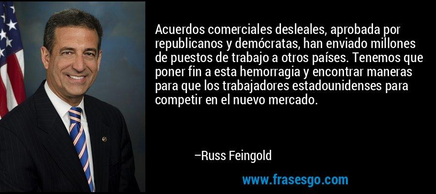 Acuerdos comerciales desleales, aprobada por republicanos y demócratas, han enviado millones de puestos de trabajo a otros países. Tenemos que poner fin a esta hemorragia y encontrar maneras para que los trabajadores estadounidenses para competir en el nuevo mercado. – Russ Feingold