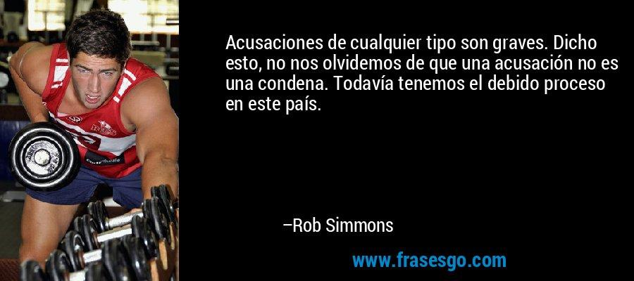 Acusaciones de cualquier tipo son graves. Dicho esto, no nos olvidemos de que una acusación no es una condena. Todavía tenemos el debido proceso en este país. – Rob Simmons