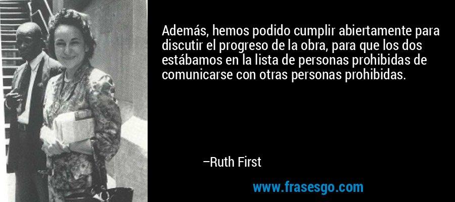 Además, hemos podido cumplir abiertamente para discutir el progreso de la obra, para que los dos estábamos en la lista de personas prohibidas de comunicarse con otras personas prohibidas. – Ruth First