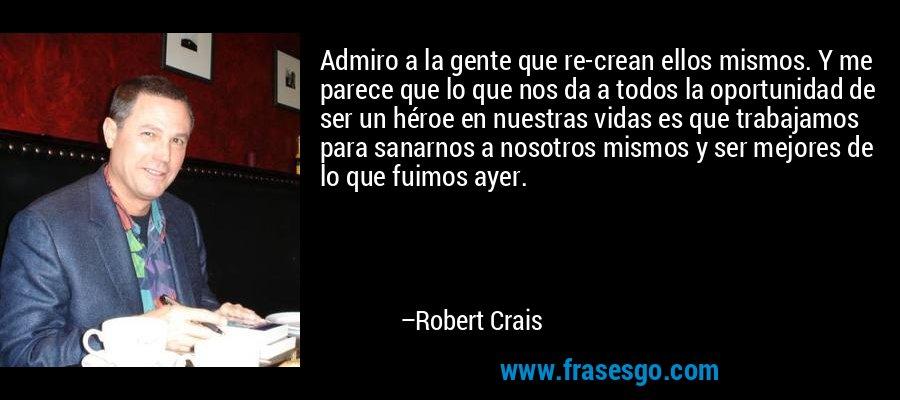 Admiro a la gente que re-crean ellos mismos. Y me parece que lo que nos da a todos la oportunidad de ser un héroe en nuestras vidas es que trabajamos para sanarnos a nosotros mismos y ser mejores de lo que fuimos ayer. – Robert Crais